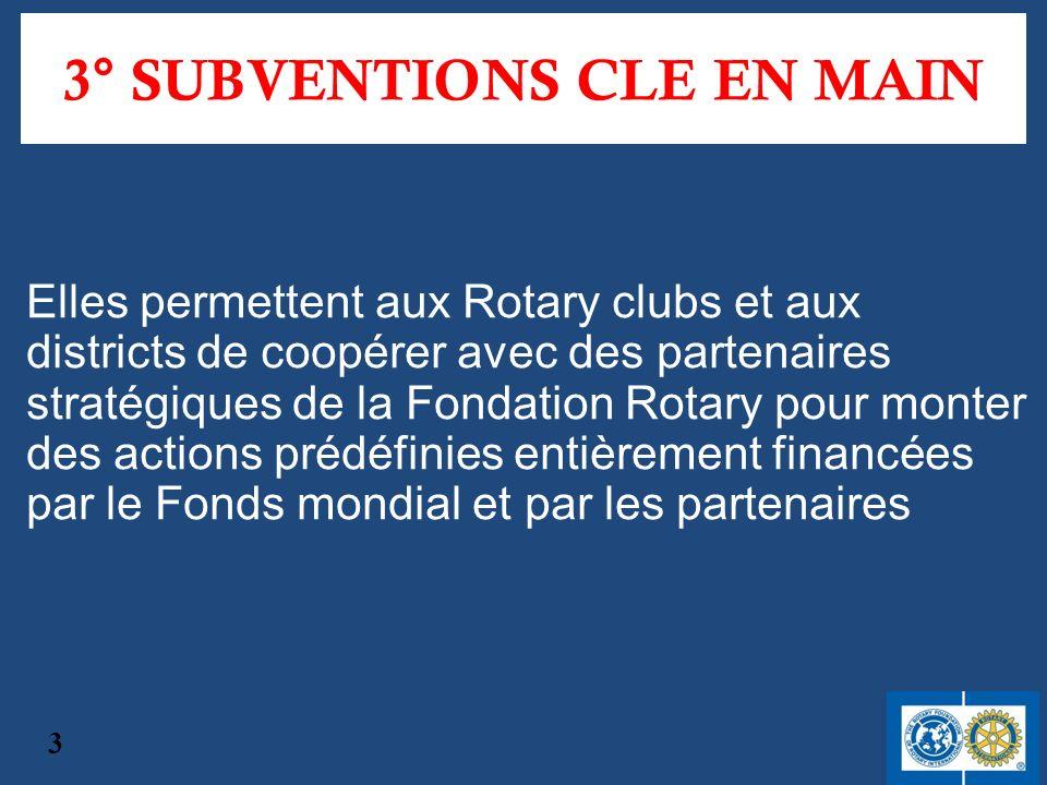 3° SUBVENTIONS CLE EN MAIN Elles permettent aux Rotary clubs et aux districts de coopérer avec des partenaires stratégiques de la Fondation Rotary pour monter des actions prédéfinies entièrement financées par le Fonds mondial et par les partenaires 3