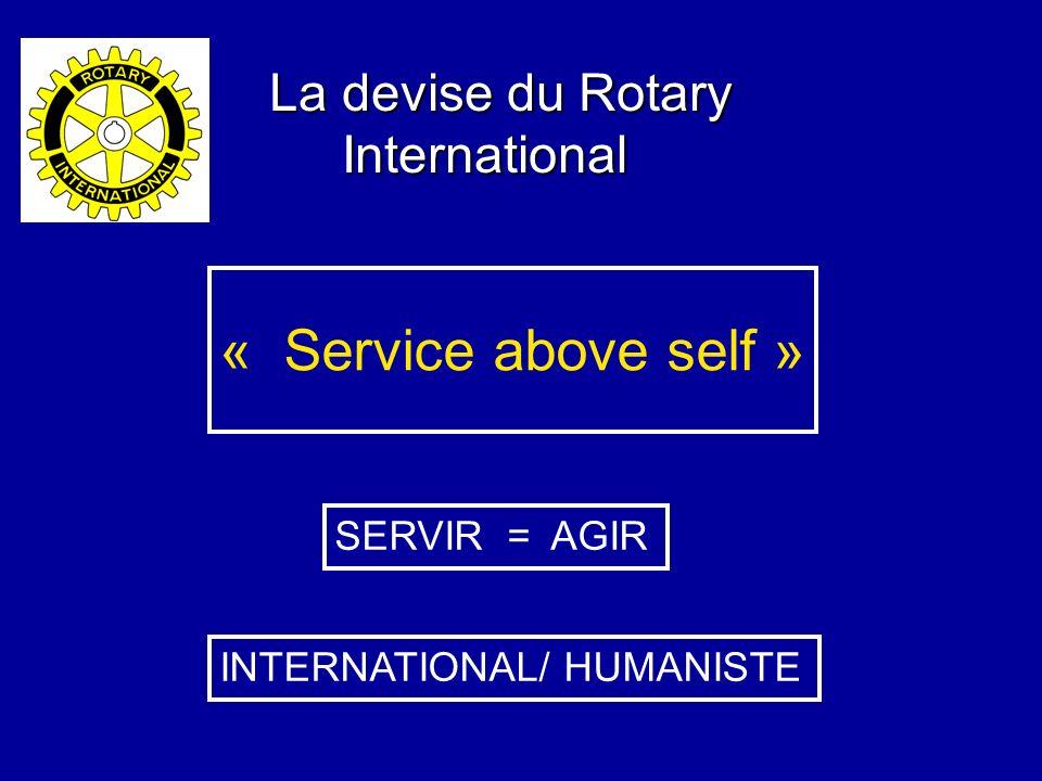 La devise du Rotary International International « Service above self » SERVIR = AGIR INTERNATIONAL/ HUMANISTE