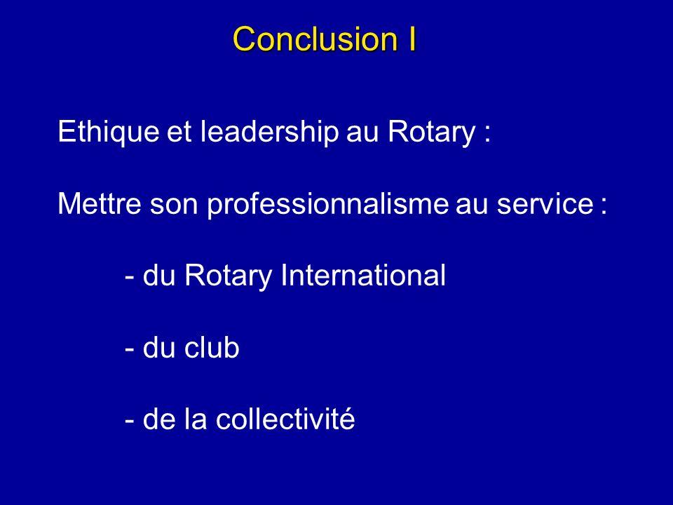 Conclusion I Ethique et leadership au Rotary : Mettre son professionnalisme au service : - du Rotary International - du club - de la collectivité