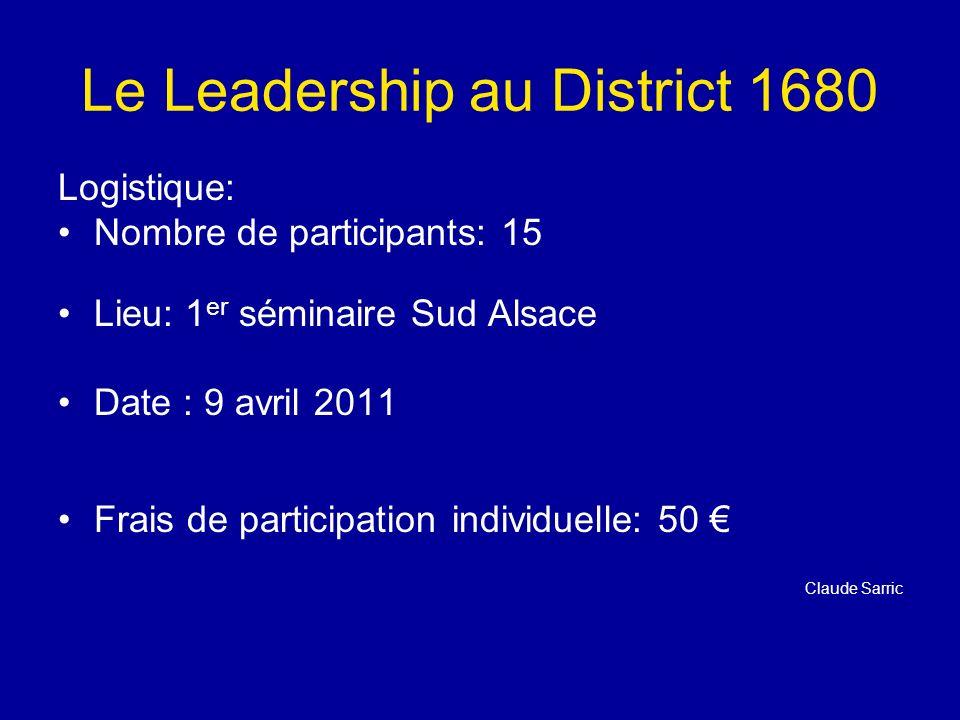 Le Leadership au District 1680 Logistique: Nombre de participants: 15 Lieu: 1 er séminaire Sud Alsace Date : 9 avril 2011 Frais de participation individuelle: 50 Claude Sarric
