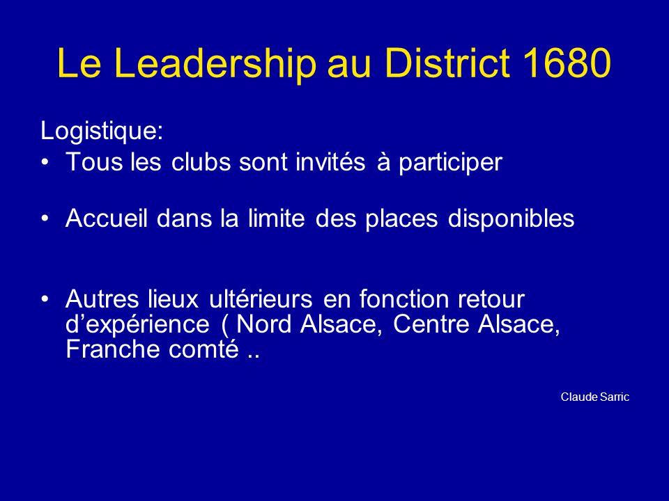 Le Leadership au District 1680 Logistique: Tous les clubs sont invités à participer Accueil dans la limite des places disponibles Autres lieux ultérieurs en fonction retour dexpérience ( Nord Alsace, Centre Alsace, Franche comté..