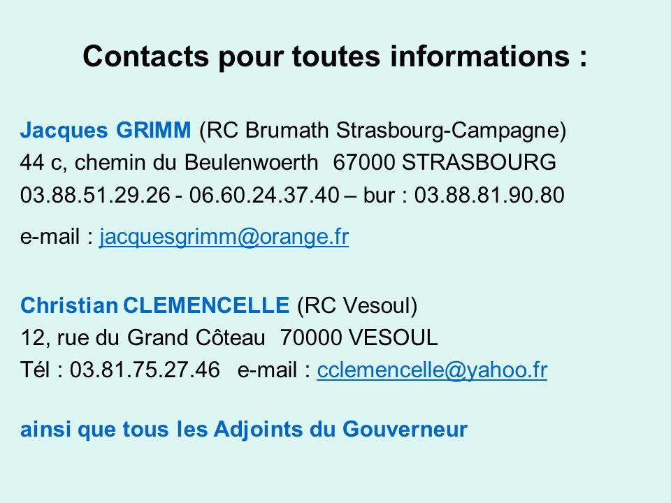 Contacts pour toutes informations : Jacques GRIMM (RC Brumath Strasbourg-Campagne) 44 c, chemin du Beulenwoerth 67000 STRASBOURG 03.88.51.29.26 - 06.60.24.37.40 – bur : 03.88.81.90.80 e-mail : jacquesgrimm@orange.fr jacquesgrimm@orange.fr Christian CLEMENCELLE (RC Vesoul) 12, rue du Grand Côteau 70000 VESOUL Tél : 03.81.75.27.46 e-mail : cclemencelle@yahoo.fr cclemencelle@yahoo.fr ainsi que tous les Adjoints du Gouverneur