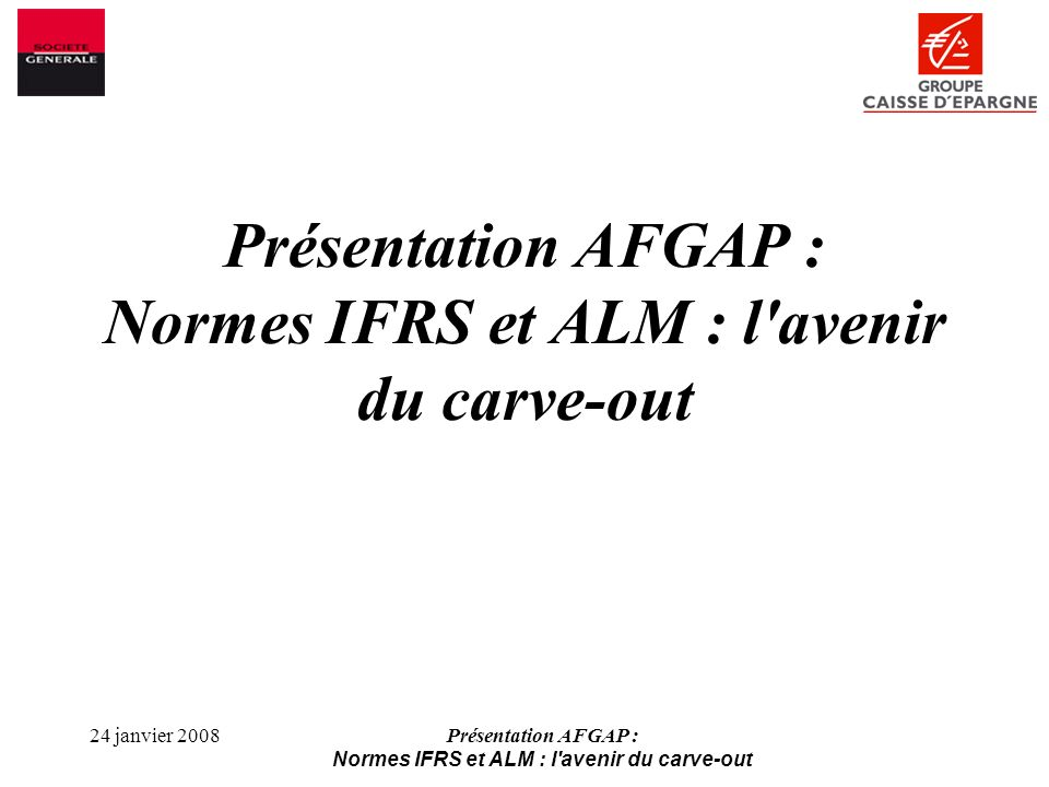 24 janvier 2008Présentation AFGAP : Normes IFRS et ALM : l avenir du carve-out Obtenir une plus grande implication des régulateurs bancaires européens afin quils fassent pression pour une convergence réglementation / comptabilité sur ce point Dans le cas où la FBE obtenait des concessions de lIASB, étudier la possibilité dun accord au niveau français sur des modalités acceptables de mise en œuvre, dans le cadre du CNC par exemple Actions envisageables