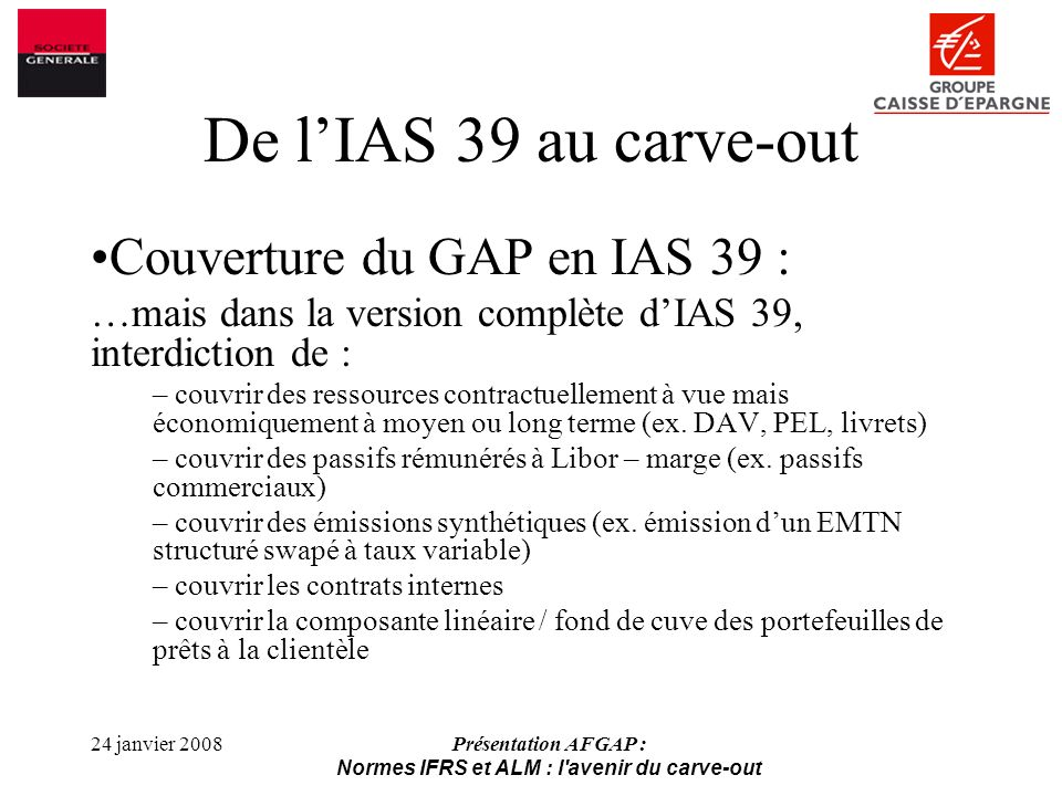 24 janvier 2008Présentation AFGAP : Normes IFRS et ALM : l avenir du carve-out De lIAS 39 au carve-out Couverture du GAP en IAS 39 : …mais dans la version complète dIAS 39, interdiction de : – couvrir des ressources contractuellement à vue mais économiquement à moyen ou long terme (ex.