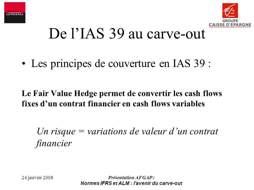 24 janvier 2008Présentation AFGAP : Normes IFRS et ALM : l avenir du carve-out De lIAS 39 au carve-out Les principes de couverture en IAS 39 : Le Fair Value Hedge permet de convertir les cash flows fixes dun contrat financier en cash flows variables Un risque = variations de valeur dun contrat financier