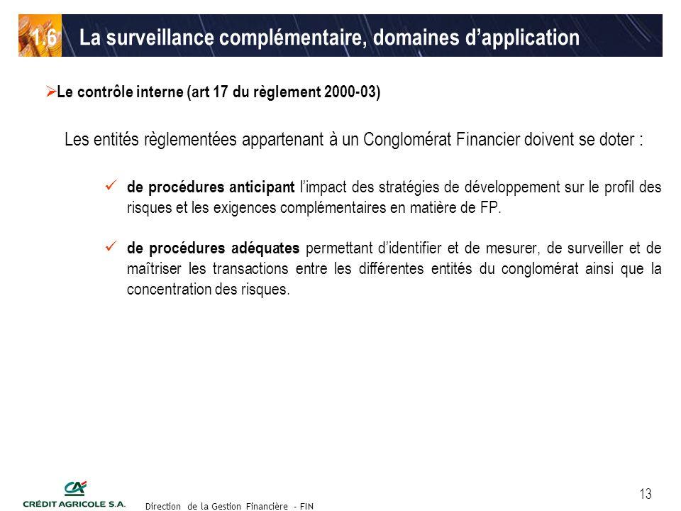 Groupe de travail des Directeurs Financiers du 11 septembre 2003 Direction de la Gestion Financière - FIN 13 Le contrôle interne (art 17 du règlement 2000-03) Les entités règlementées appartenant à un Conglomérat Financier doivent se doter : de procédures anticipant limpact des stratégies de développement sur le profil des risques et les exigences complémentaires en matière de FP.