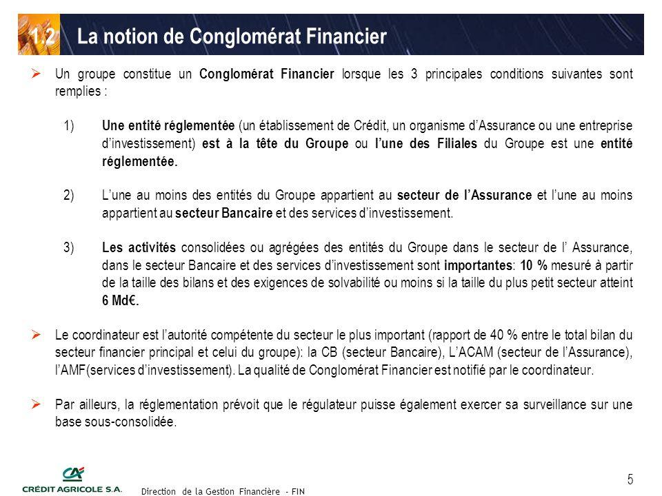 Groupe de travail des Directeurs Financiers du 11 septembre 2003 Direction de la Gestion Financière - FIN 5 Un groupe constitue un Conglomérat Financier lorsque les 3 principales conditions suivantes sont remplies : 1) Une entité réglementée (un établissement de Crédit, un organisme dAssurance ou une entreprise dinvestissement) est à la tête du Groupe ou lune des Filiales du Groupe est une entité réglementée.