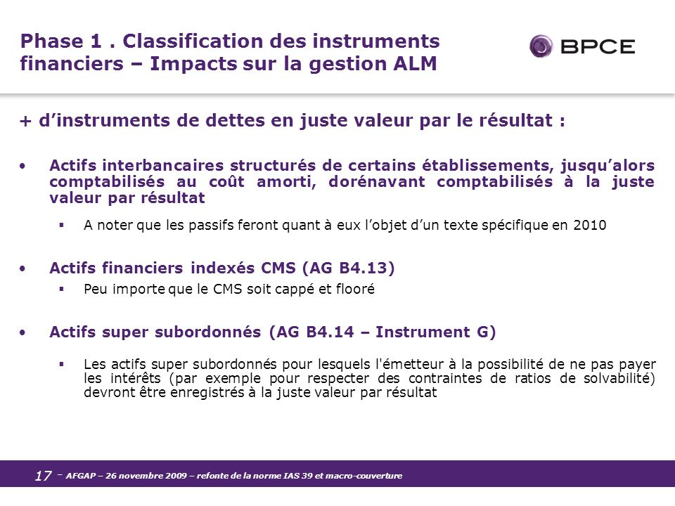 - AFGAP – 26 novembre 2009 – refonte de la norme IAS 39 et macro-couverture 17 Phase 1. Classification des instruments financiers – Impacts sur la ges