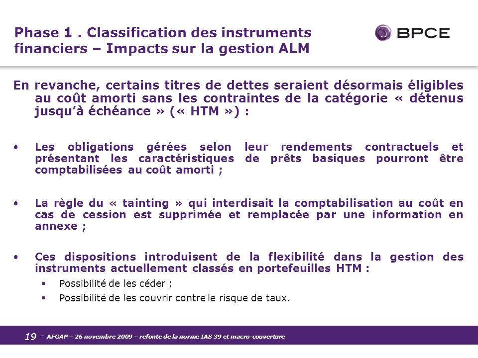 - AFGAP – 26 novembre 2009 – refonte de la norme IAS 39 et macro-couverture 19 Phase 1. Classification des instruments financiers – Impacts sur la ges