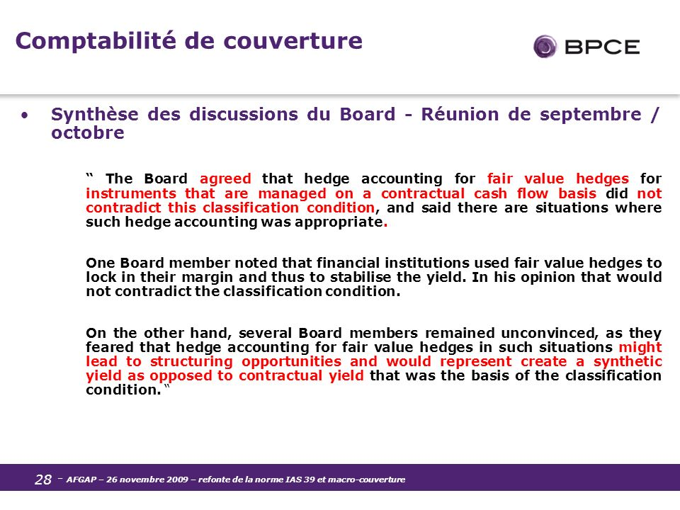 - AFGAP – 26 novembre 2009 – refonte de la norme IAS 39 et macro-couverture 28 Comptabilité de couverture Synthèse des discussions du Board - Réunion de septembre / octobre The Board agreed that hedge accounting for fair value hedges for instruments that are managed on a contractual cash flow basis did not contradict this classification condition, and said there are situations where such hedge accounting was appropriate.