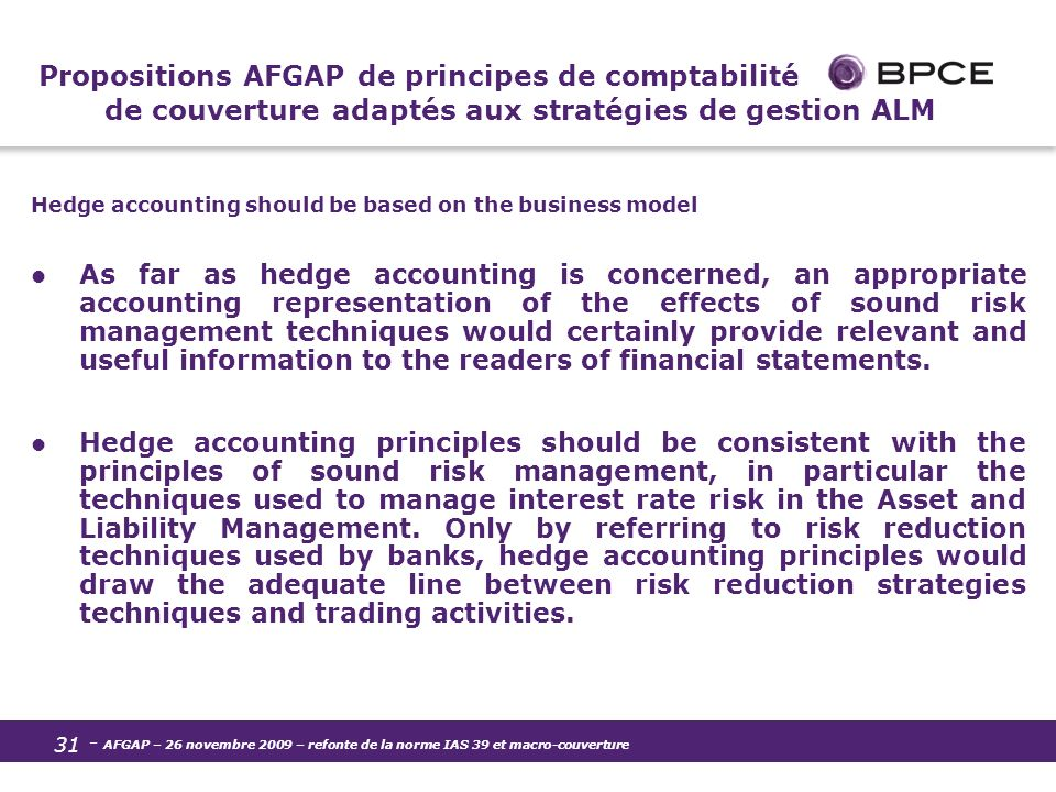- AFGAP – 26 novembre 2009 – refonte de la norme IAS 39 et macro-couverture 31 Propositions AFGAP de principes de comptabilité de couverture adaptés aux stratégies de gestion ALM Hedge accounting should be based on the business model As far as hedge accounting is concerned, an appropriate accounting representation of the effects of sound risk management techniques would certainly provide relevant and useful information to the readers of financial statements.