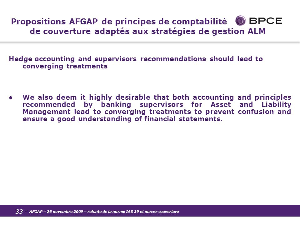 - AFGAP – 26 novembre 2009 – refonte de la norme IAS 39 et macro-couverture 33 Propositions AFGAP de principes de comptabilité de couverture adaptés aux stratégies de gestion ALM Hedge accounting and supervisors recommendations should lead to converging treatments We also deem it highly desirable that both accounting and principles recommended by banking supervisors for Asset and Liability Management lead to converging treatments to prevent confusion and ensure a good understanding of financial statements.