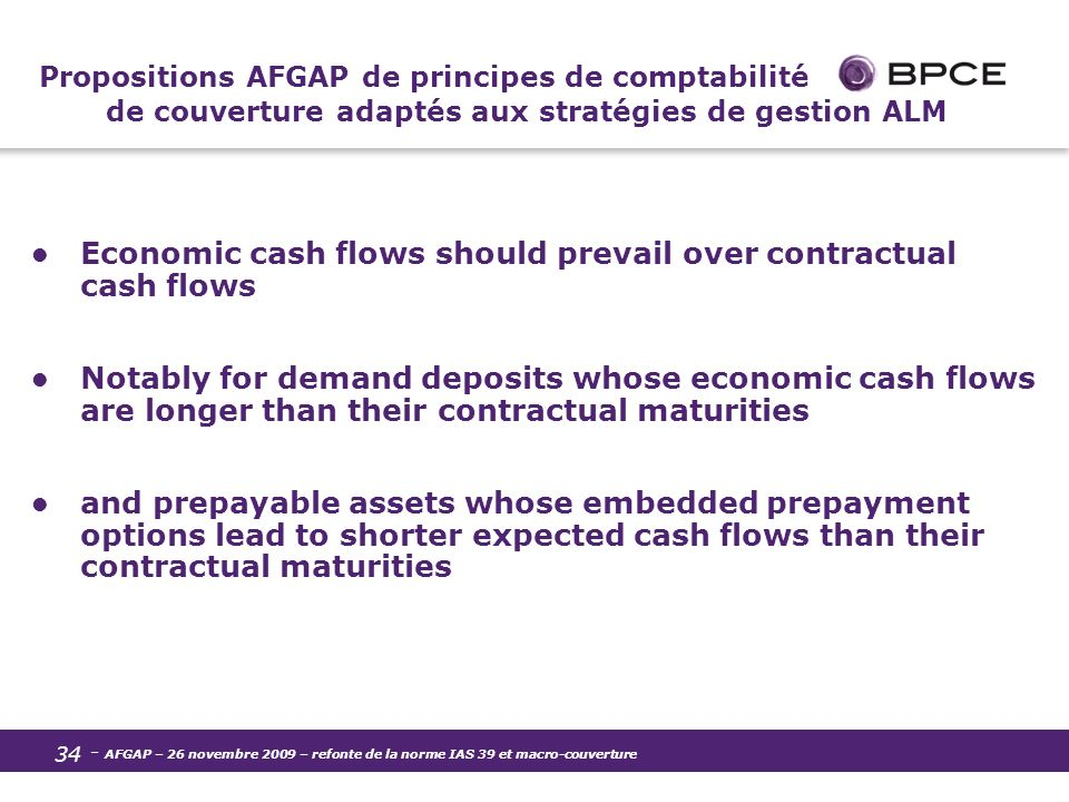 - AFGAP – 26 novembre 2009 – refonte de la norme IAS 39 et macro-couverture 34 Propositions AFGAP de principes de comptabilité de couverture adaptés aux stratégies de gestion ALM Economic cash flows should prevail over contractual cash flows Notably for demand deposits whose economic cash flows are longer than their contractual maturities and prepayable assets whose embedded prepayment options lead to shorter expected cash flows than their contractual maturities
