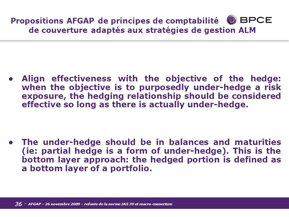 - AFGAP – 26 novembre 2009 – refonte de la norme IAS 39 et macro-couverture 36 Propositions AFGAP de principes de comptabilité de couverture adaptés aux stratégies de gestion ALM Align effectiveness with the objective of the hedge: when the objective is to purposedly under-hedge a risk exposure, the hedging relationship should be considered effective so long as there is actually under-hedge.