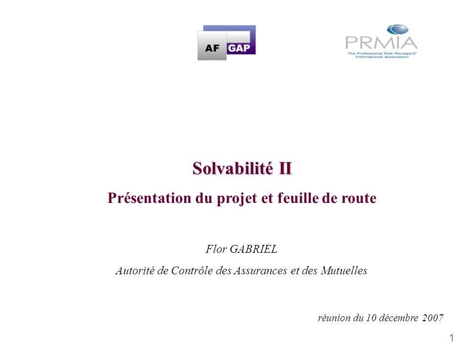1 Solvabilité II Présentation du projet et feuille de route Flor GABRIEL Autorité de Contrôle des Assurances et des Mutuelles réunion du 10 décembre 2