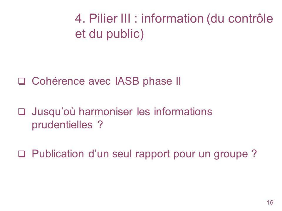 16 4. Pilier III : information (du contrôle et du public) Cohérence avec IASB phase II Jusquoù harmoniser les informations prudentielles ? Publication