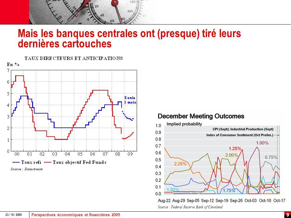 Perspectives économiques et financières 2009 23 / 10 / 2008 8 La BCE : vers une « politique monétaire quantitative » Les dernières adjudications de la BCE : Opération principale de refinancement : 305,4 Mds à 3,75 % (taux fixe) le 22/10/08 contre 250 Mds à 4,99 % (taux moyen) le 08/10/08 TAF : $101,9 Mds à 2,11 % (taux fixe) 28 jours, le 22/10/08 Nouvelles mesures de politique monétaire : Réduction du corridor de politique monétaire de 200 à 100pb (facilité de dépôt à 3,25 % et facilité de prêt marginale à 4,25 %) Opérations principales de refinancement en euros et en dollars à taux fixes et sans limites de soumission Qualité minimale des actifs acceptés en collatéral pour les opérations de refinancement abaissée de A- à BBB- (sauf pour les ABS)