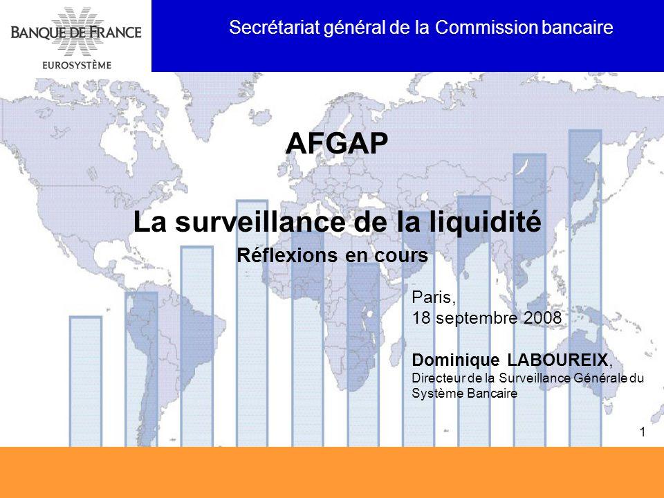 Paris, 18 septembre 2008 Dominique LABOUREIX, Directeur de la Surveillance Générale du Système Bancaire SGCB 1 AFGAP La surveillance de la liquidité R