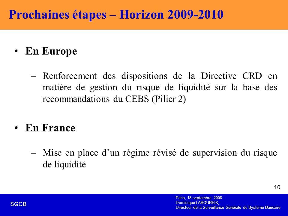 Paris, 18 septembre 2008 Dominique LABOUREIX, Directeur de la Surveillance Générale du Système Bancaire SGCB 10 Prochaines étapes – Horizon 2009-2010