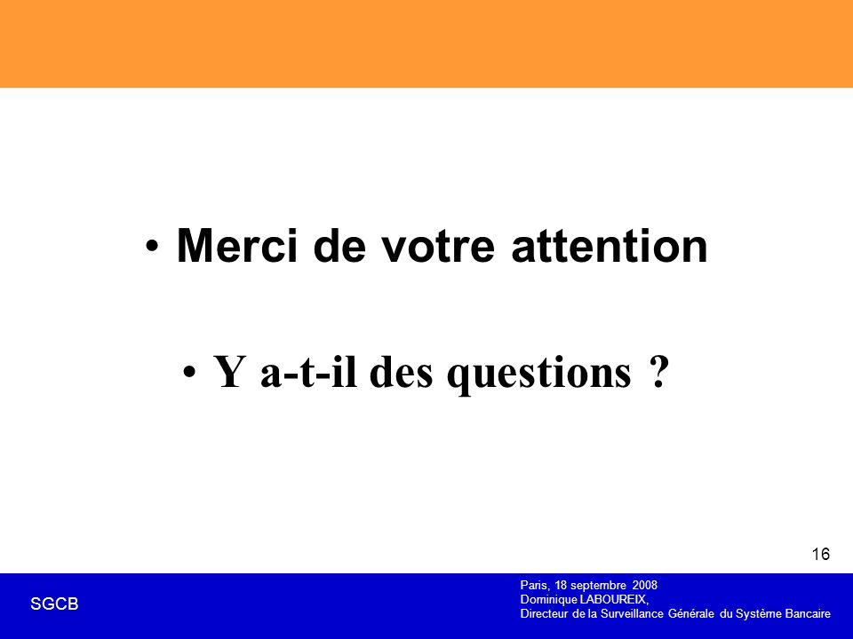 Paris, 18 septembre 2008 Dominique LABOUREIX, Directeur de la Surveillance Générale du Système Bancaire SGCB 16 Merci de votre attention Y a-t-il des