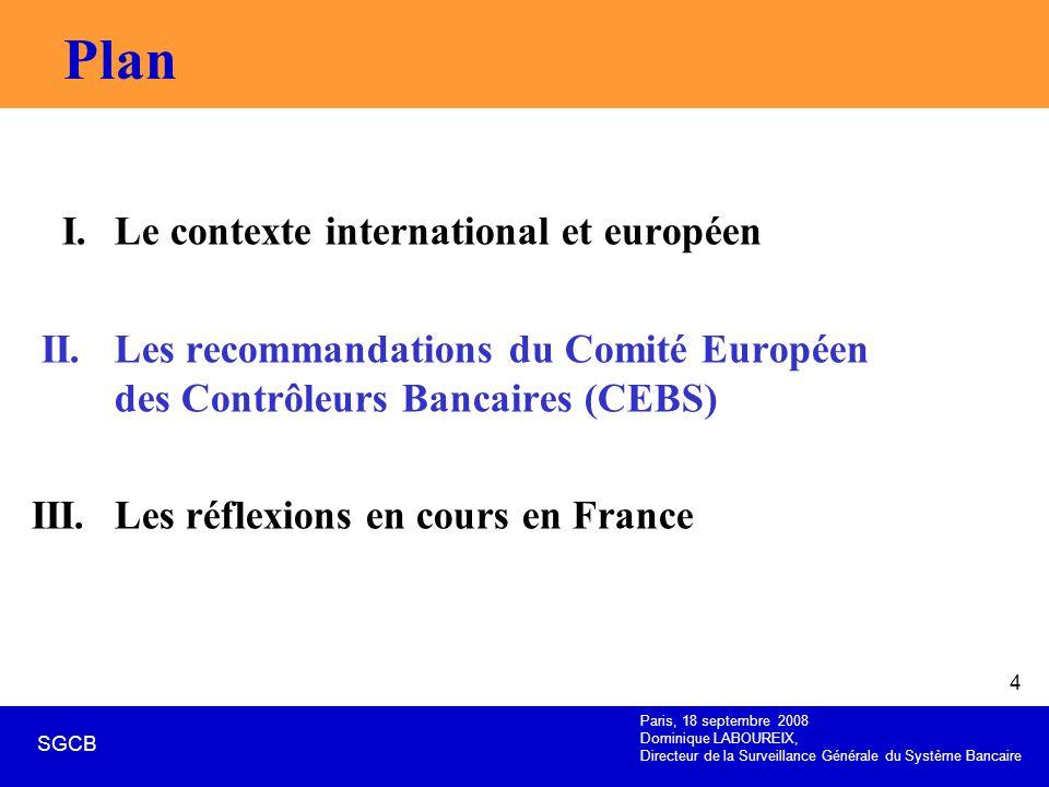 Paris, 18 septembre 2008 Dominique LABOUREIX, Directeur de la Surveillance Générale du Système Bancaire SGCB 4 Plan I. Le contexte international et eu