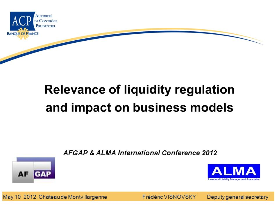 Banque de France - Autorité de Contrôle Prudentiel Relevance of liquidity regulation and impact on business models Frédéric VISNOVSKY Deputy general secretaryMay 10 2012, Château de Montvillargenne AFGAP & ALMA International Conference 2012