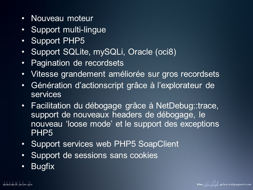 Nouveau moteur Support multi-lingue Support PHP5 Support SQLite, mySQLi, Oracle (oci8) Pagination de recordsets Vitesse grandement améliorée sur gros recordsets Génération dactionscript grâce à lexplorateur de services Facilitation du débogage grâce à NetDebug::trace, support de nouveaux headers de débogage, le nouveau loose mode et le support des exceptions PHP5 Support services web PHP5 SoapClient Support de sessions sans cookies Bugfix