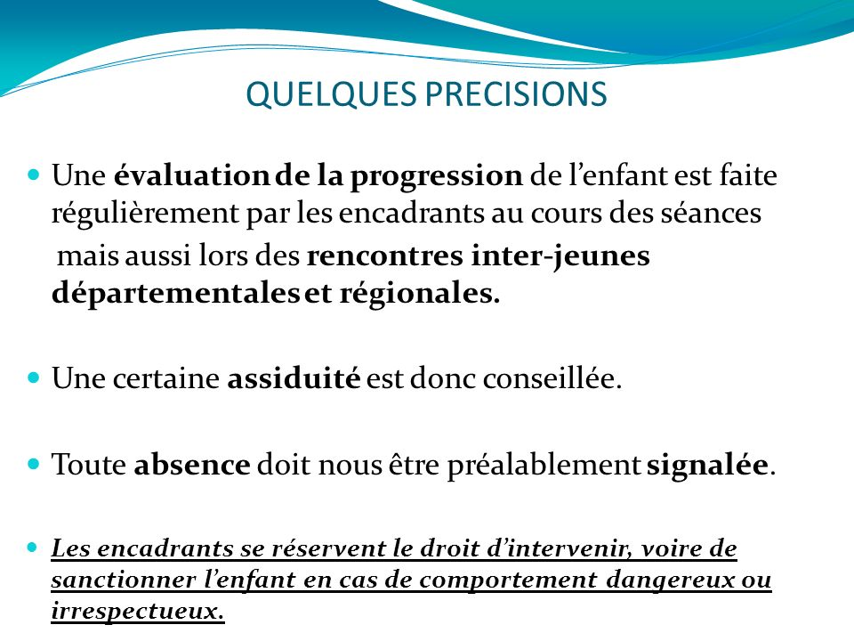 QUELQUES PRECISIONS Une évaluation de la progression de lenfant est faite régulièrement par les encadrants au cours des séances mais aussi lors des rencontres inter-jeunes départementales et régionales.