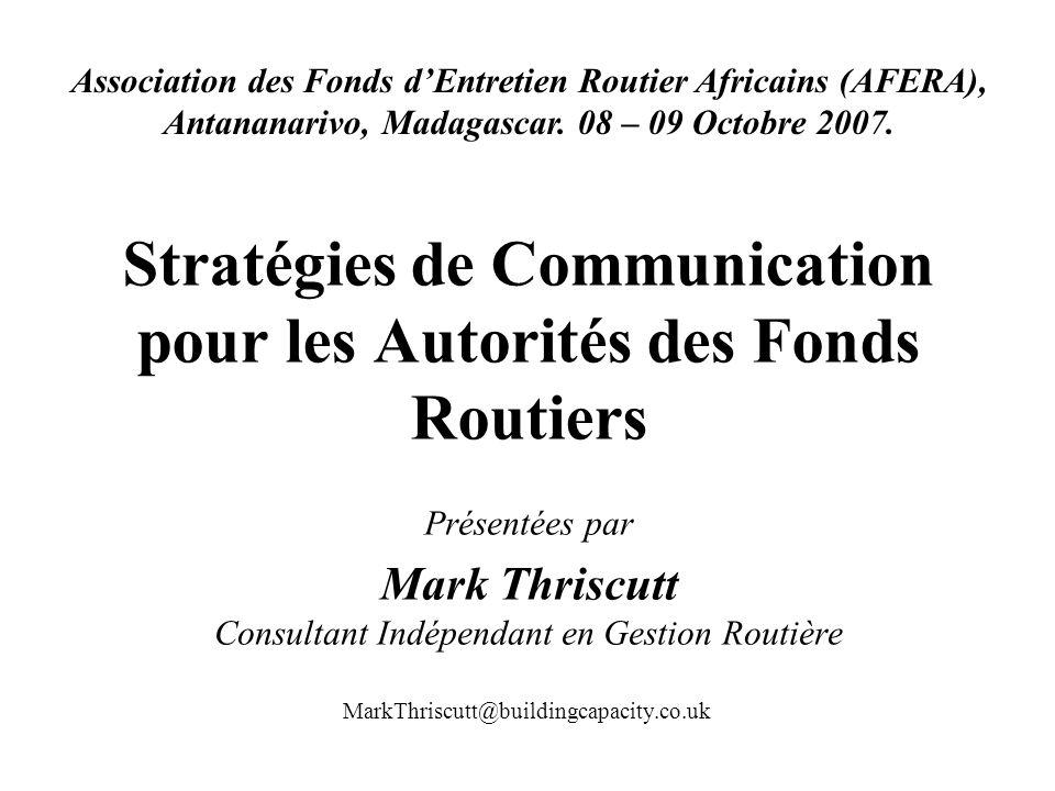 Stratégies de Communication pour les Autorités des Fonds Routiers Présentées par Mark Thriscutt Consultant Indépendant en Gestion Routière Association des Fonds dEntretien Routier Africains (AFERA), Antananarivo, Madagascar.