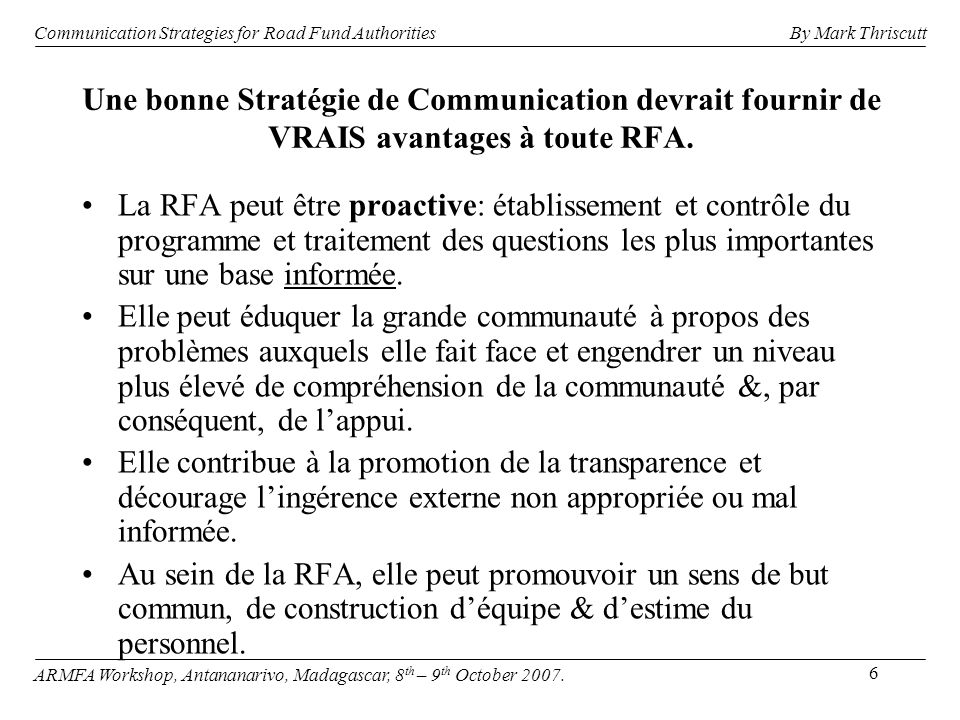17 Relation actuelle entre les Coûts d Agence, VOCs & Coût Total Coûts Dépense Situation actuelle Coûts dAgence VOCs Total des Coûts Communication Strategies for Road Fund Authorities ARMFA Workshop, Antananarivo, Madagascar, 8 th – 9 th October 2007.