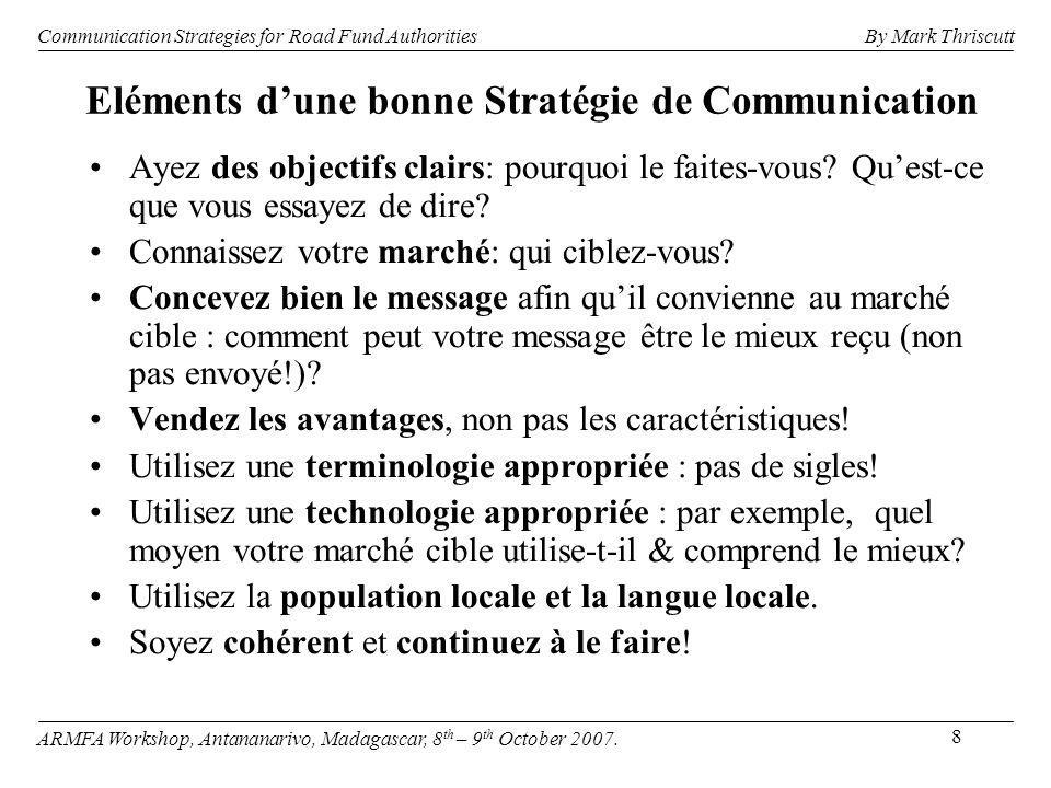 8 Eléments dune bonne Stratégie de Communication Ayez des objectifs clairs: pourquoi le faites-vous? Quest-ce que vous essayez de dire? Connaissez vot