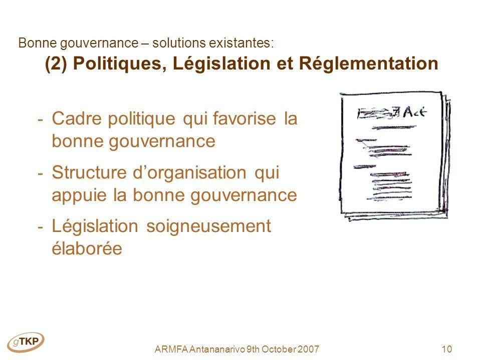 10ARMFA Antananarivo 9th October 2007 Bonne gouvernance – solutions existantes: (2) Politiques, Législation et Réglementation - Cadre politique qui favorise la bonne gouvernance - Structure dorganisation qui appuie la bonne gouvernance - Législation soigneusement élaborée