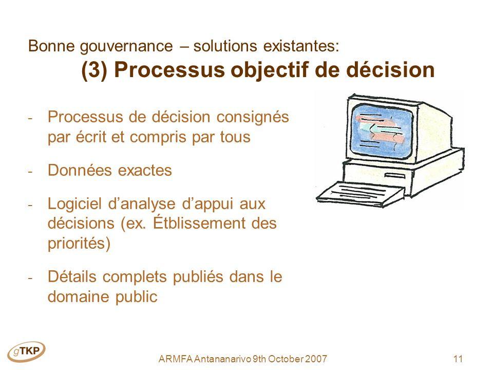11ARMFA Antananarivo 9th October 2007 Bonne gouvernance – solutions existantes: (3) Processus objectif de décision - Processus de décision consignés par écrit et compris par tous - Données exactes - Logiciel danalyse dappui aux décisions (ex.