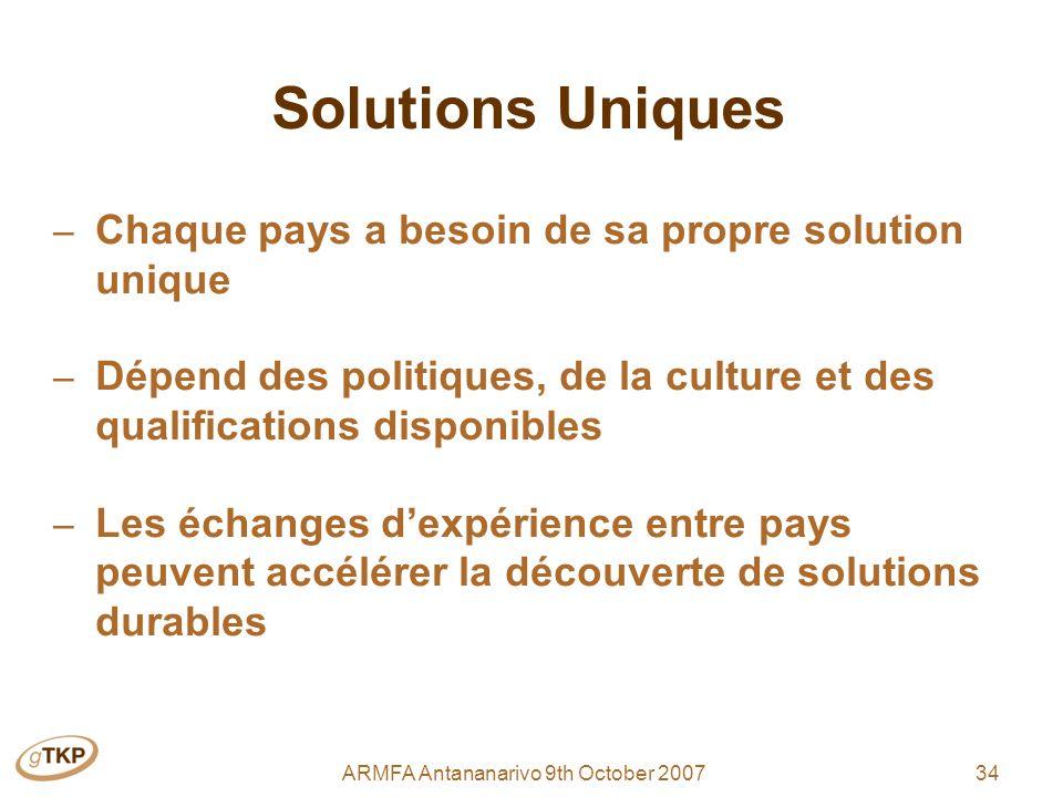 34ARMFA Antananarivo 9th October 2007 Solutions Uniques – Chaque pays a besoin de sa propre solution unique – Dépend des politiques, de la culture et des qualifications disponibles – Les échanges dexpérience entre pays peuvent accélérer la découverte de solutions durables