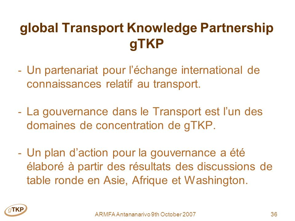 36ARMFA Antananarivo 9th October 2007 global Transport Knowledge Partnership gTKP - Un partenariat pour léchange international de connaissances relatif au transport.