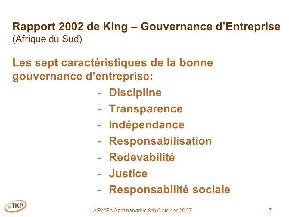7ARMFA Antananarivo 9th October 2007 Rapport 2002 de King – Gouvernance dEntreprise (Afrique du Sud) Les sept caractéristiques de la bonne gouvernance dentreprise: - Discipline - Transparence - Indépendance - Responsabilisation - Redevabilité - Justice - Responsabilité sociale