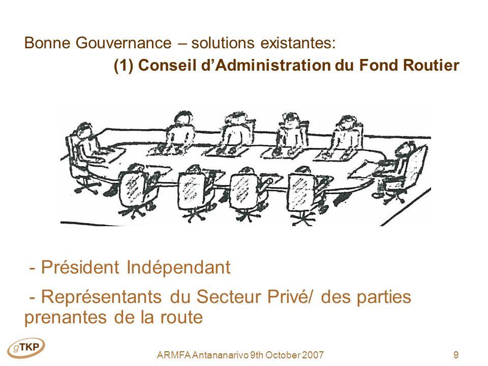 9ARMFA Antananarivo 9th October 2007 Bonne Gouvernance – solutions existantes: (1) Conseil dAdministration du Fond Routier - Président Indépendant - Représentants du Secteur Privé/ des parties prenantes de la route