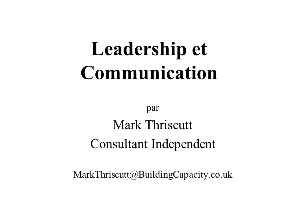 Leadership et Communication par Mark Thriscutt Consultant Independent MarkThriscutt@BuildingCapacity.co.uk