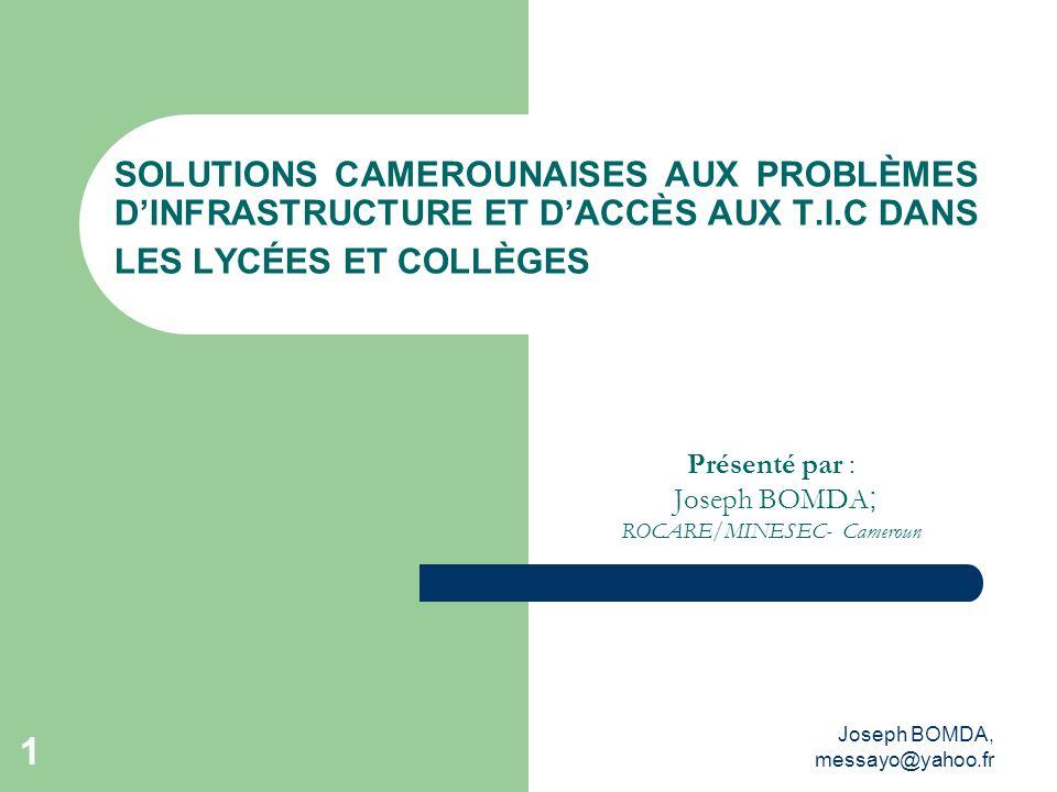 Joseph BOMDA, messayo@yahoo.fr 1 SOLUTIONS CAMEROUNAISES AUX PROBLÈMES DINFRASTRUCTURE ET DACCÈS AUX T.I.C DANS LES LYCÉES ET COLLÈGES Présenté par :