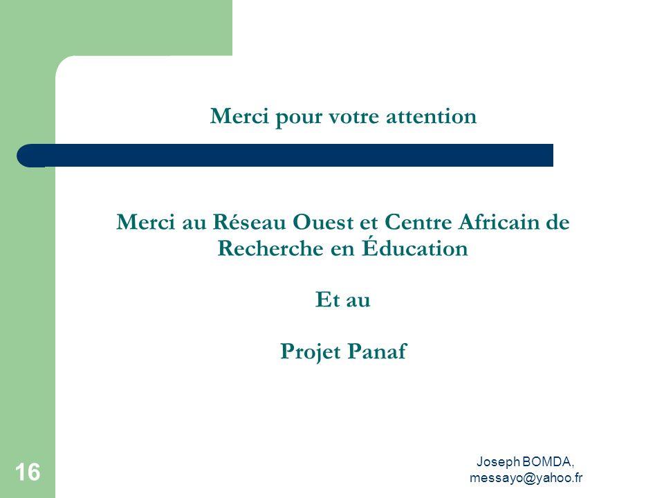 Joseph BOMDA, messayo@yahoo.fr 16 Merci pour votre attention Merci au Réseau Ouest et Centre Africain de Recherche en Éducation Et au Projet Panaf