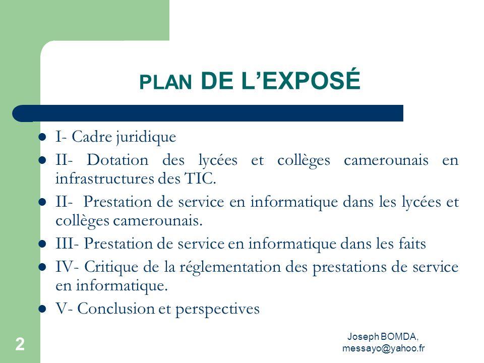 Joseph BOMDA, messayo@yahoo.fr 3 I- CADRE JURIDIQUE La loi dorientation de lÉducation de 1998 (art.25), à la suite des états généraux de léducation de 1995 Le Décret N°2002/004 du 04 janvier 2002 portant organisation du MINEDUC et créant une Inspection Générale de Pédagogie chargée de lInformatique en son article 8 (al.2), LArrêté N°3745/P/63/MINEDUC/CAB du 16/06/03 portant introduction de lInformatique dans lEnseignement Secondaire Général.