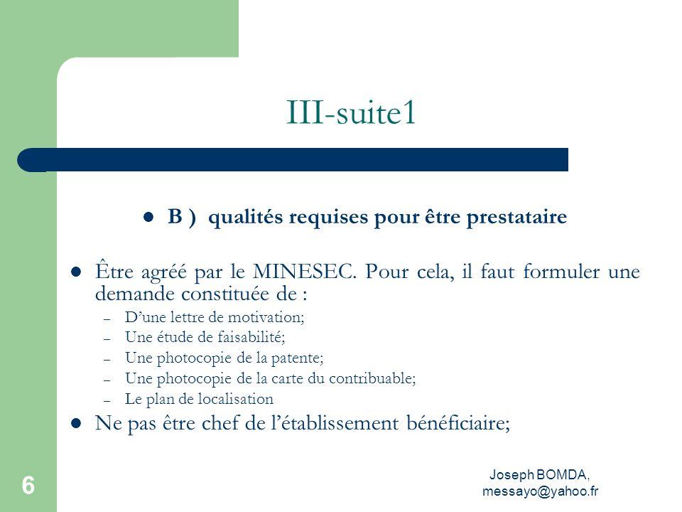 Joseph BOMDA, messayo@yahoo.fr 6 III-suite1 B ) qualités requises pour être prestataire Être agréé par le MINESEC. Pour cela, il faut formuler une dem