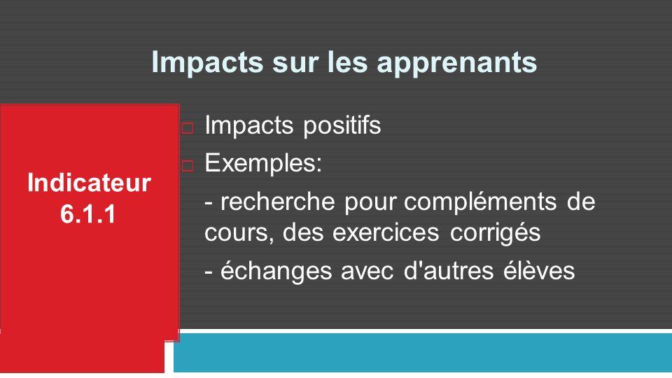 Impacts sur les apprenants Indicateur 6.1.1 Impacts positifs Exemples: - recherche pour compléments de cours, des exercices corrigés - échanges avec d