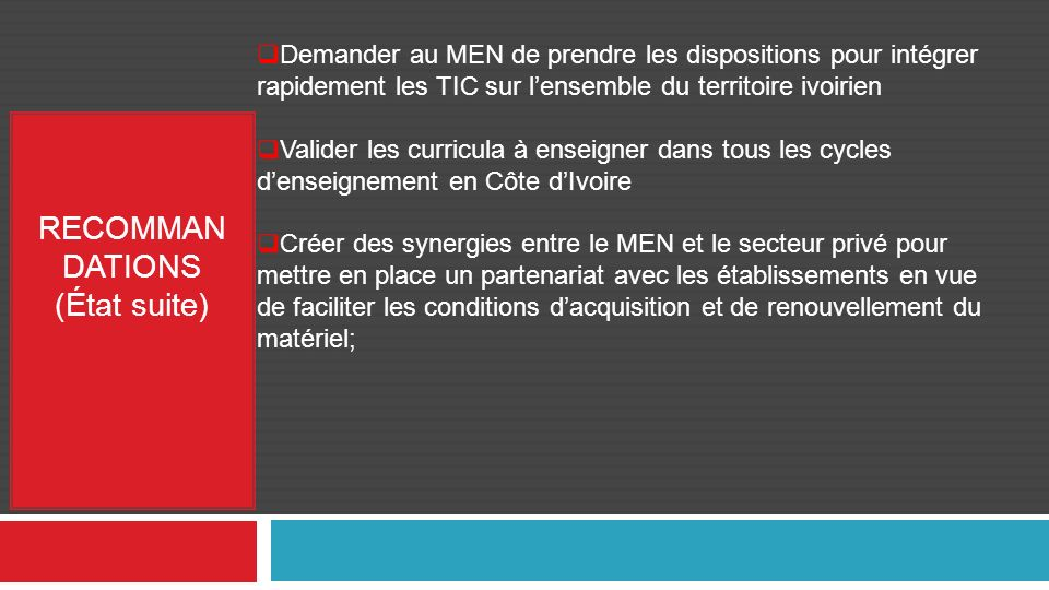 RECOMMAN DATIONS (État suite) Demander au MEN de prendre les dispositions pour intégrer rapidement les TIC sur lensemble du territoire ivoirien Demand