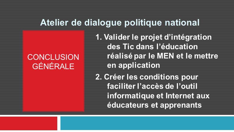 Atelier de dialogue politique national CONCLUSION GÉNÉRALE 1. Valider le projet dintégration des Tic dans léducation réalisé par le MEN et le mettre e