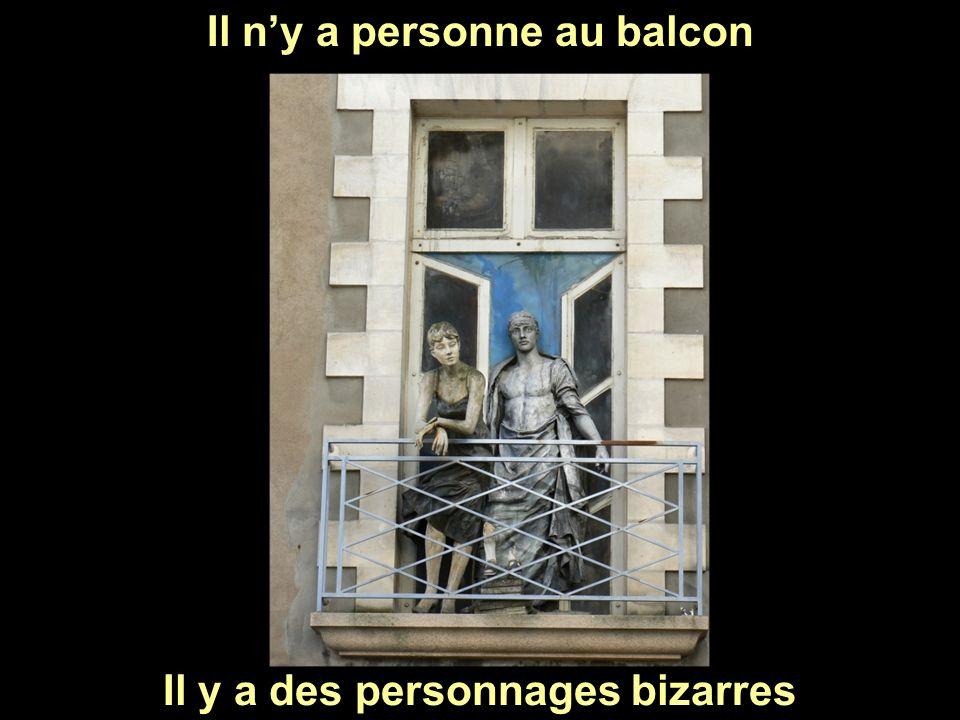 Il y a des personnages bizarres Il ny a personne au balcon