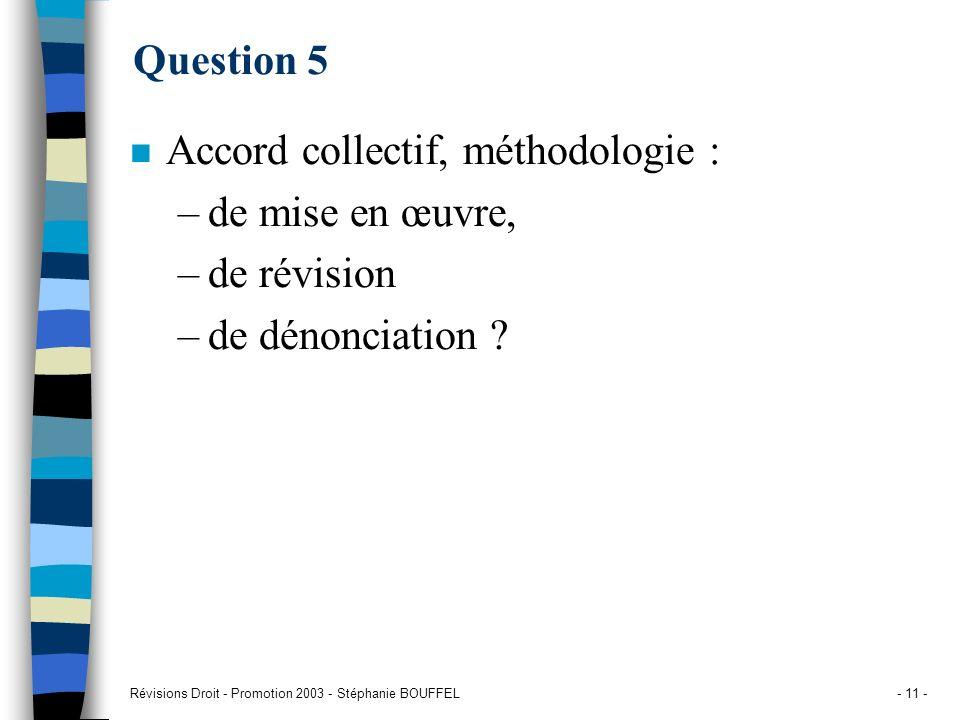 Révisions Droit - Promotion 2003 - Stéphanie BOUFFEL- 11 - Question 5 n Accord collectif, méthodologie : –de mise en œuvre, –de révision –de dénonciat