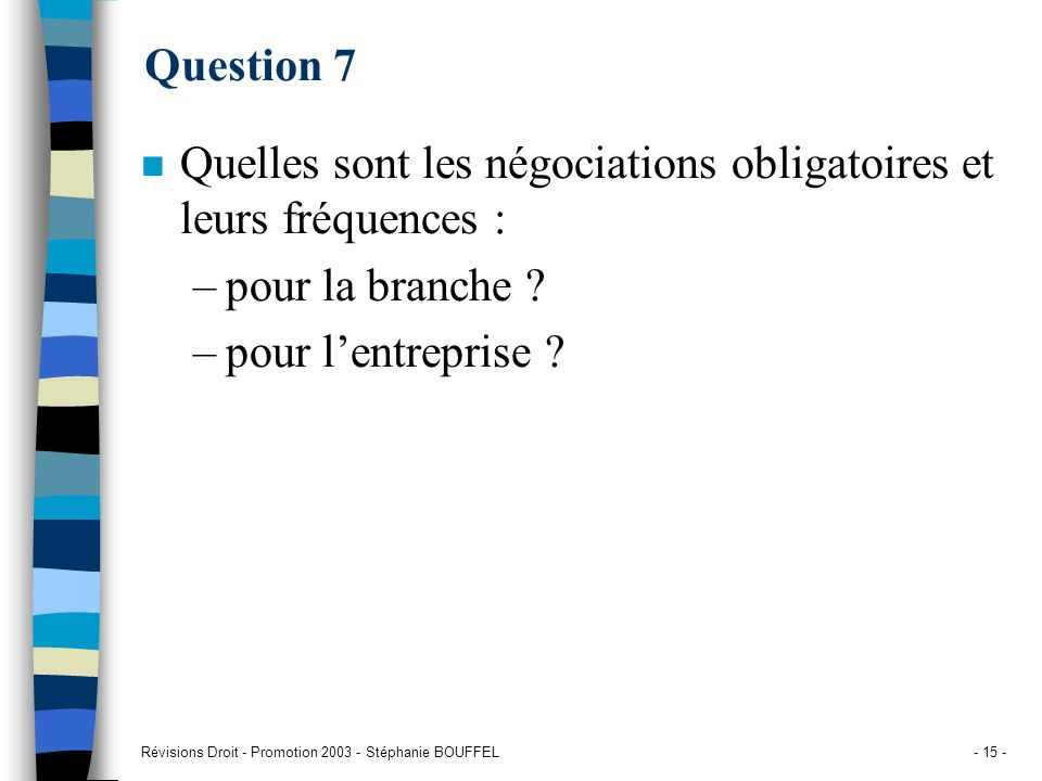 Révisions Droit - Promotion 2003 - Stéphanie BOUFFEL- 15 - Question 7 n Quelles sont les négociations obligatoires et leurs fréquences : –pour la bran