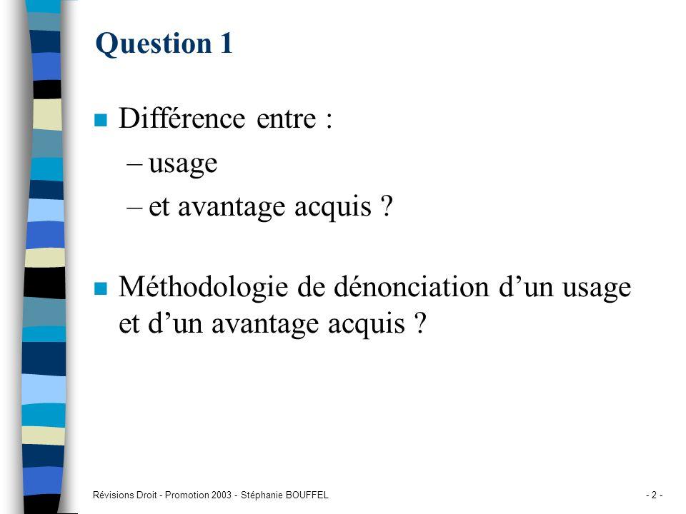 Révisions Droit - Promotion 2003 - Stéphanie BOUFFEL- 2 - Question 1 n Différence entre : –usage –et avantage acquis ? n Méthodologie de dénonciation