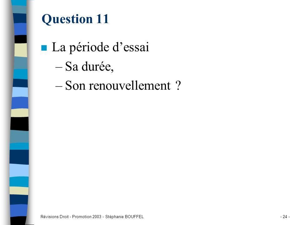 Révisions Droit - Promotion 2003 - Stéphanie BOUFFEL- 24 - Question 11 n La période dessai –Sa durée, –Son renouvellement ?